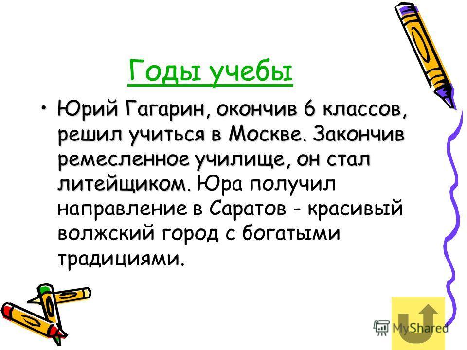 Годы учебы Юрий Гагарин, окончив 6 классов, решил учиться в Москве. Закончив ремесленное училище, он стал литейщиком.Юрий Гагарин, окончив 6 классов, решил учиться в Москве. Закончив ремесленное училище, он стал литейщиком. Юра получил направление в