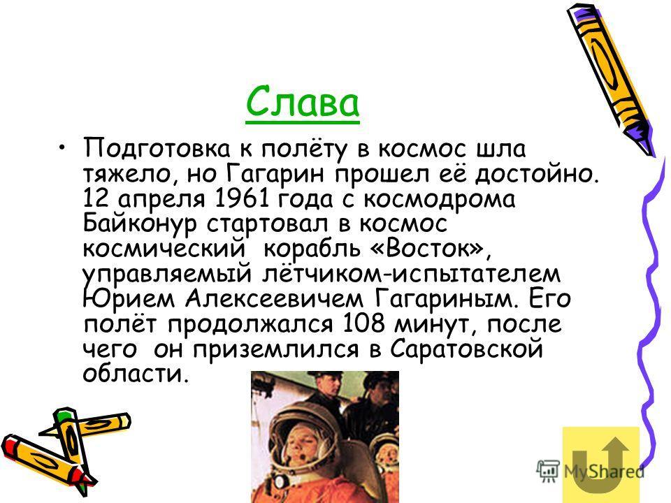 Слава Подготовка к полёту в космос шла тяжело, но Гагарин прошел её достойно. 12 апреля 1961 года с космодрома Байконур стартовал в космос космический корабль «Восток», управляемый лётчиком-испытателем Юрием Алексеевичем Гагариным. Его полёт продолжа