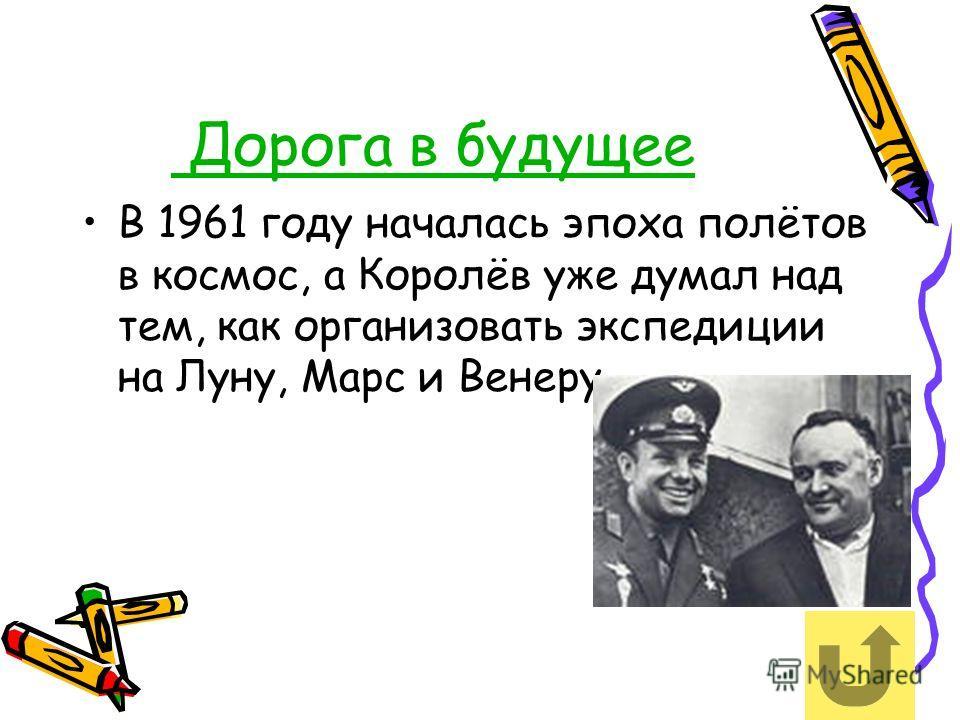 Дорога в будущее В 1961 году началась эпоха полётов в космос, а Королёв уже думал над тем, как организовать экспедиции на Луну, Марс и Венеру.