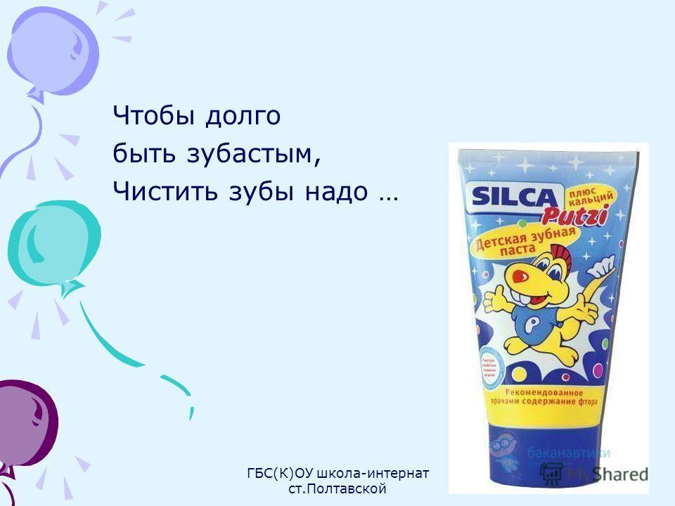 Чтобы долго быть зубастым, Чистить зубы надо … ГБС(К)ОУ школа-интернат ст.Полтавской