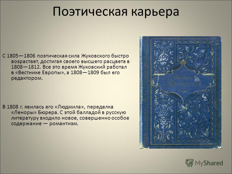 Поэтическая карьера С 18051806 поэтическая сила Жуковского быстро возрастает, достигая своего высшего расцвета в 18081812. Все это время Жуковский работал в «Вестнике Европы», а 18081809 был его редактором. В 1808 г. явилась его «Людмила», переделка