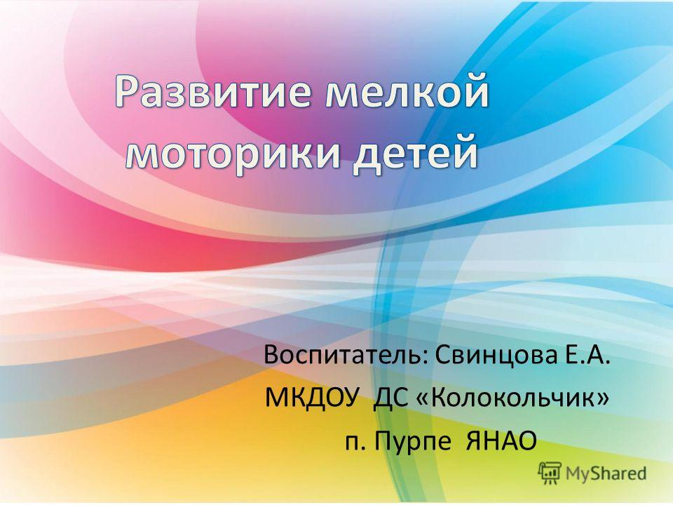 Воспитатель: Свинцова Е.А. МКДОУ ДС «Колокольчик» п. Пурпе ЯНАО