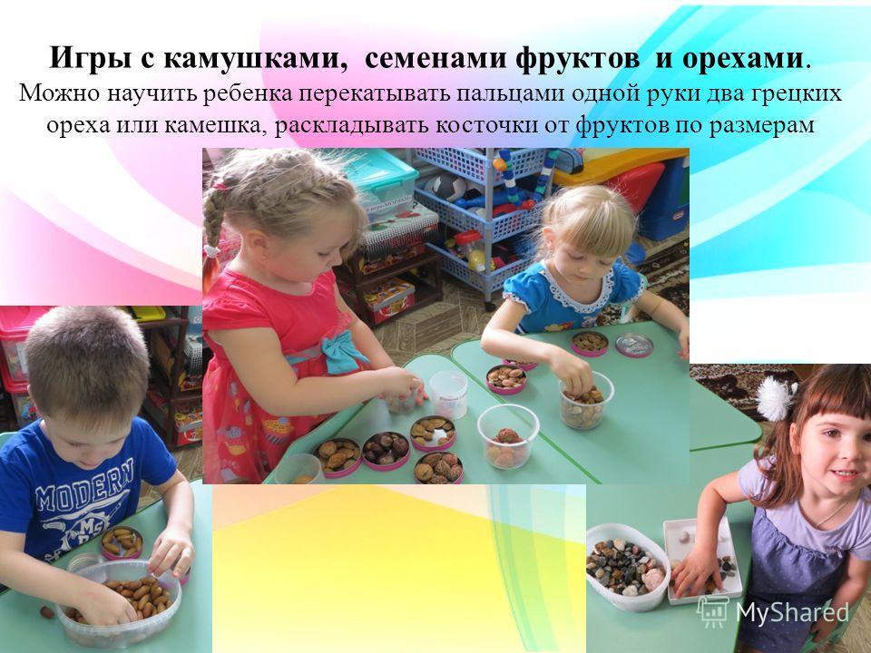 Игры с камушками, семенами фруктов и орехами. Можно научить ребенка перекатывать пальцами одной руки два грецких ореха или камешка, раскладывать косточки от фруктов по размерам