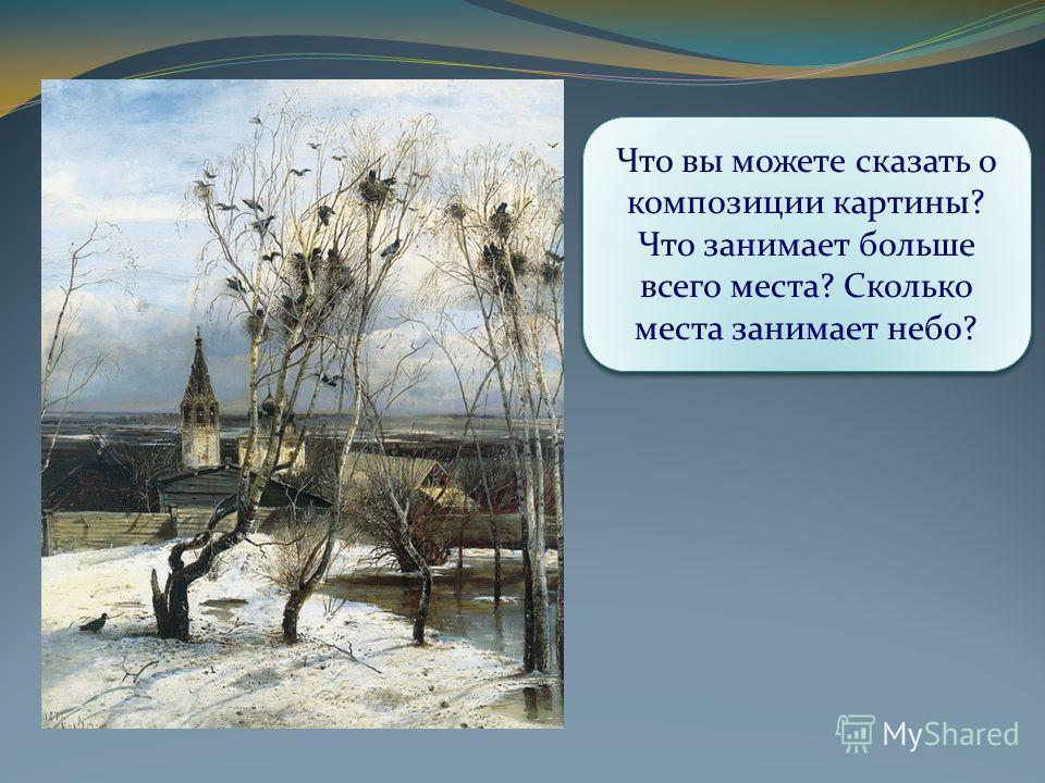 Когда один крестьянин увидел эту картину, то он воскликнул: «Ой, грачи зиму расклевывают». Как вы думаете, почему он так сказал? Какое состояние природы передал нам художник? Какая местность изображена на картине? Время года? Время суток? Что вы може