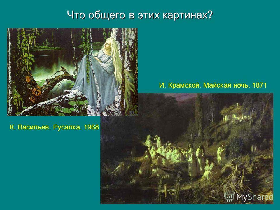 Что общего в этих картинах? К. Васильев. Русалка. 1968 И. Крамской. Майская ночь. 1871