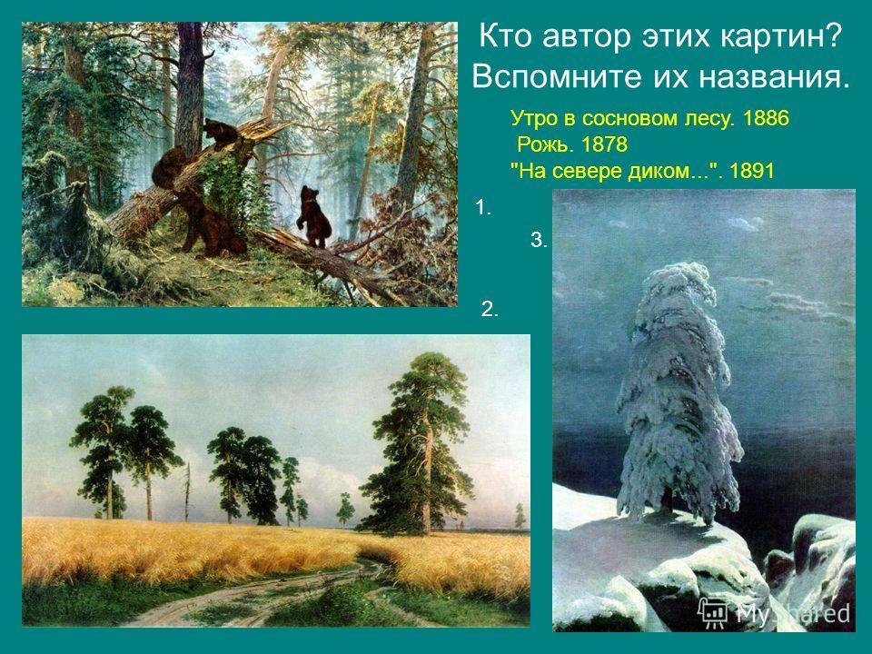 Кто автор этих картин? Вспомните их названия. Утро в сосновом лесу. 1886 Рожь. 1878 На севере диком.... 1891 1. 2. 3.