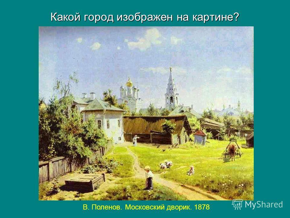 Какой город изображен на картине? В. Поленов. Московский дворик. 1878