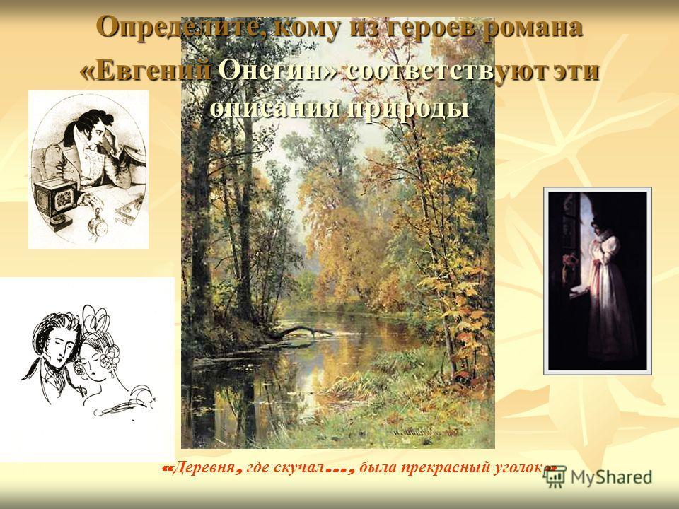 Определите, кому из героев романа «Евгений Онегин» соответствуют эти описания природы « Деревня, где скучал …, была прекрасный уголок »
