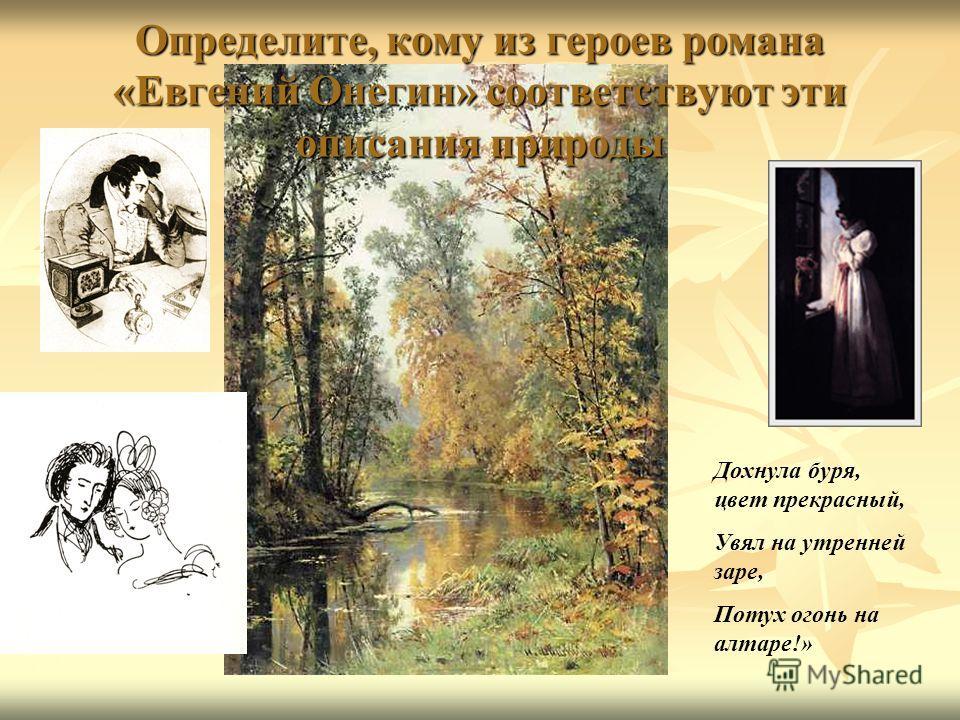 Определите, кому из героев романа «Евгений Онегин» соответствуют эти описания природы Дохнула буря, цвет прекрасный, Увял на утренней заре, Потух огонь на алтаре!»