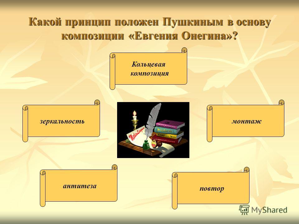 Какой принцип положен Пушкиным в основу композиции «Евгения Онегина»? Кольцевая композиция монтажзеркальность повтор антитеза