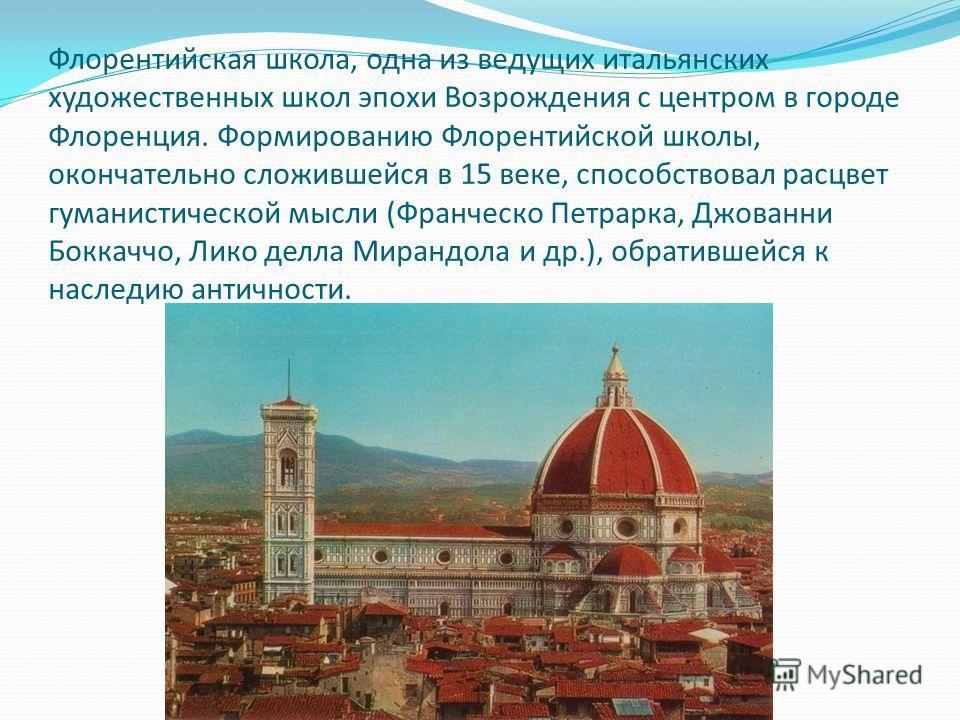 Флорентийская школа, одна из ведущих итальянских художественных школ эпохи Возрождения с центром в городе Флоренция. Формированию Флорентийской школы, окончательно сложившейся в 15 веке, способствовал расцвет гуманистической мысли (Франческо Петрарка
