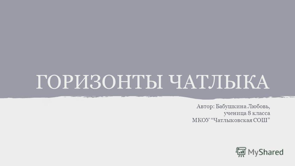 ГОРИЗОНТЫ ЧАТЛЫКА Автор: Бабушкина Любовь, ученица 8 класса МКОУ Чатлыковская СОШ
