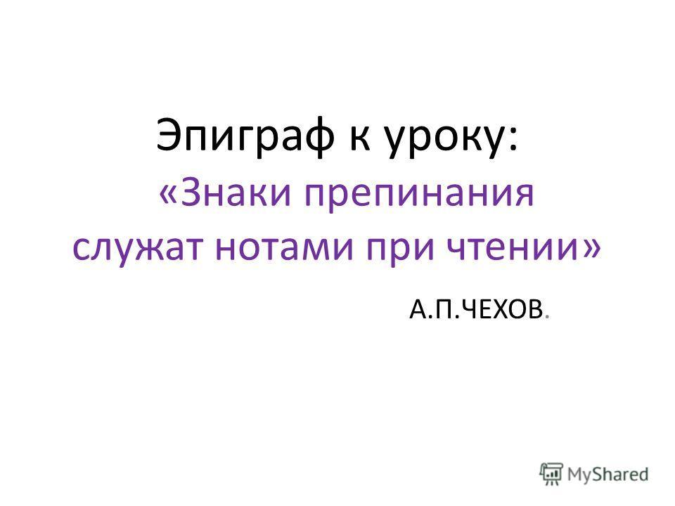 Эпиграф к уроку: «Знаки препинания служат нотами при чтении» А.П.ЧЕХОВ.