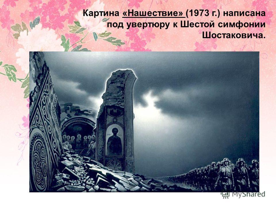 Картина «Нашествие» (1973 г.) написана под увертюру к Шестой симфонии Шостаковича.