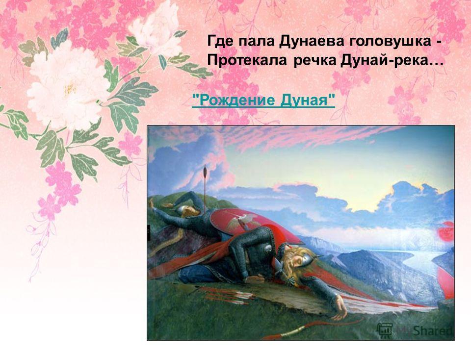 Рождение Дуная Где пала Дунаева головушка - Протекала речка Дунай-река…