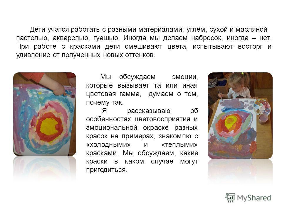 Дети учатся работать с разными материалами: углём, сухой и масляной пастелью, акварелью, гуашью. Иногда мы делаем набросок, иногда – нет. При работе с красками дети смешивают цвета, испытывают восторг и удивление от полученных новых оттенков. Мы обсу