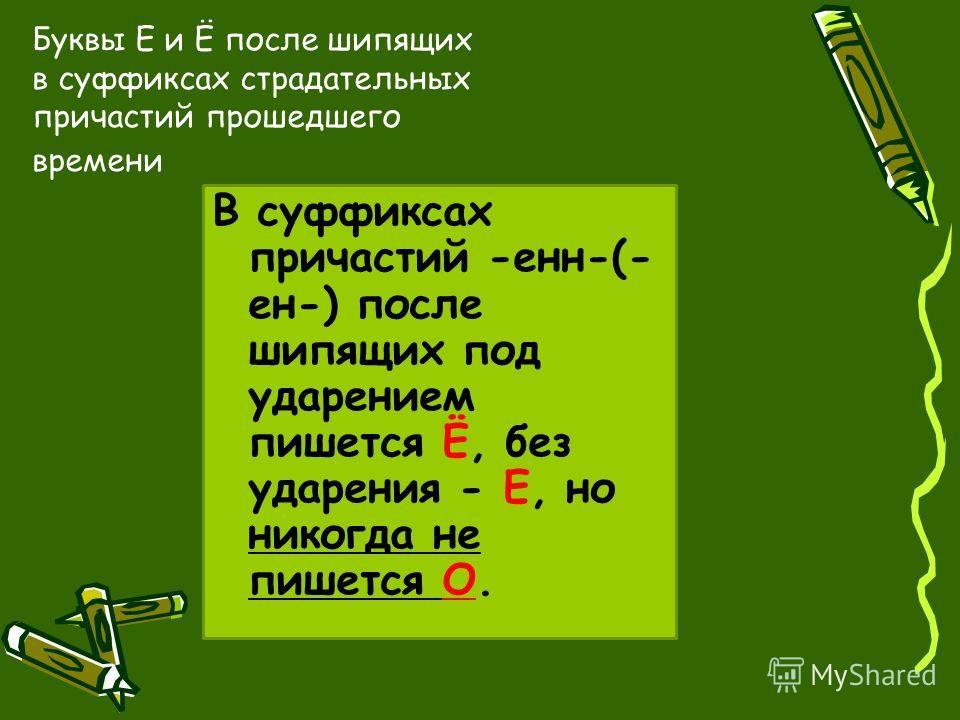 Буквы Е и Ё после шипящих в суффиксах страдательных причастий прошедшего времени В суффиксах причастий -енн-(- ен-) после шипящих под ударением пишется Ё, без ударения - Е, но никогда не пишется О.