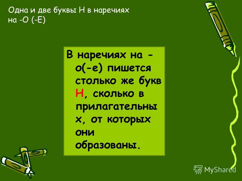 Одна и две буквы Н в наречиях на -О (-Е) В наречиях на - о(-е) пишется столько же букв Н, сколько в прилагательны х, от которых они образованы.