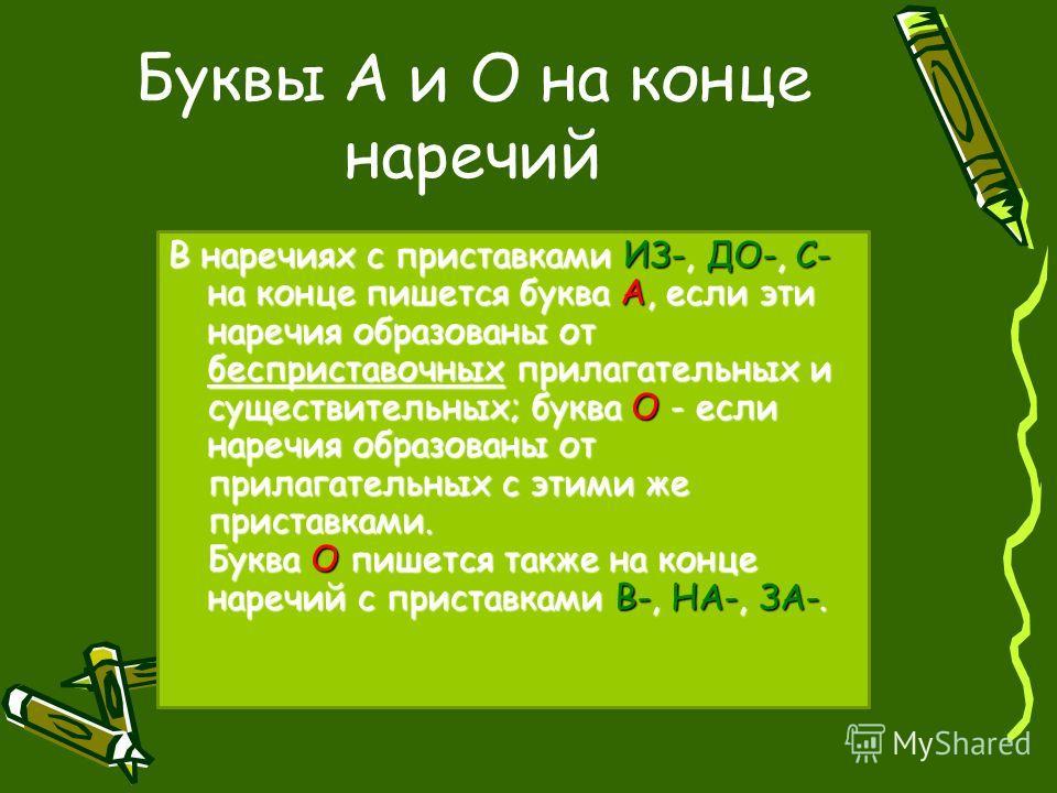Буквы А и О на конце наречий В наречиях с приставками ИЗ-, ДО-, С- на конце пишется буква А, если эти наречия образованы от бесприставочных прилагательных и существительных; буква О - если наречия образованы от прилагательных с этими же приставками.