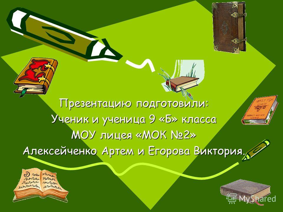 Презентацию подготовили: Ученик и ученица 9 «Б» класса МОУ лицея «МОК 2» Алексейченко Артем и Егорова Виктория.