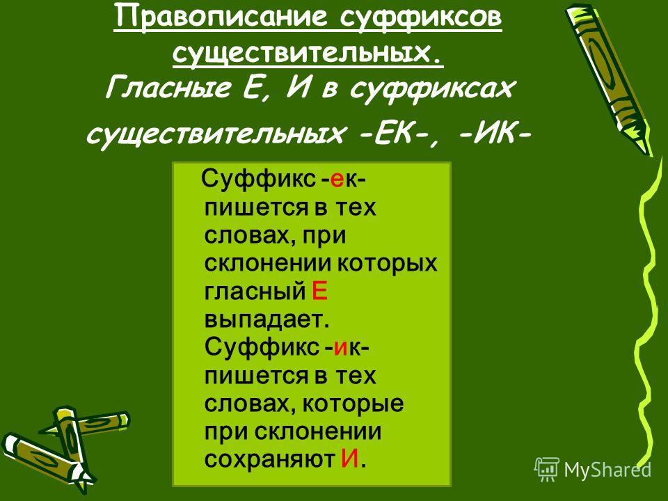 Правописание суффиксов существительных. Гласные Е, И в суффиксах существительных -ЕК-, -ИК- Суффикс -ек- пишется в тех словах, при склонении которых гласный Е выпадает. Суффикс -ик- пишется в тех словах, которые при склонении сохраняют И.