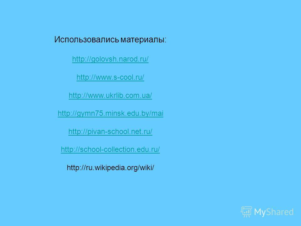 Использовались материалы: http://golovsh.narod.ru/ http://www.s-cool.ru/ http://www.ukrlib.com.ua/ http://gymn75.minsk.edu.by/mai http://pivan-school.net.ru/ http://school-collection.edu.ru/ http://ru.wikipedia.org/wiki/