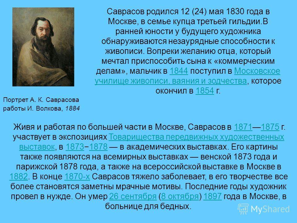 Портрет А. К. Саврасова работы И. Волкова, 1884 Саврасов родился 12 (24) мая 1830 года в Москве, в семье купца третьей гильдии.В ранней юности у будущего художника обнаруживаются незаурядные способности к живописи. Вопреки желанию отца, который мечта