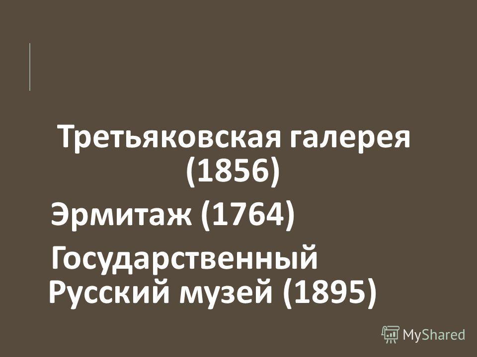 Третьяковская галерея (1856) Эрмитаж (1764) Государственный Русский музей (1895)