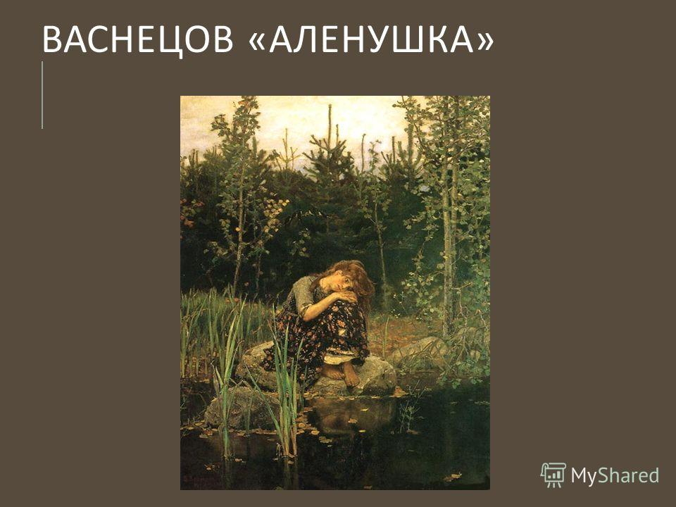 ВАСНЕЦОВ « АЛЕНУШКА »