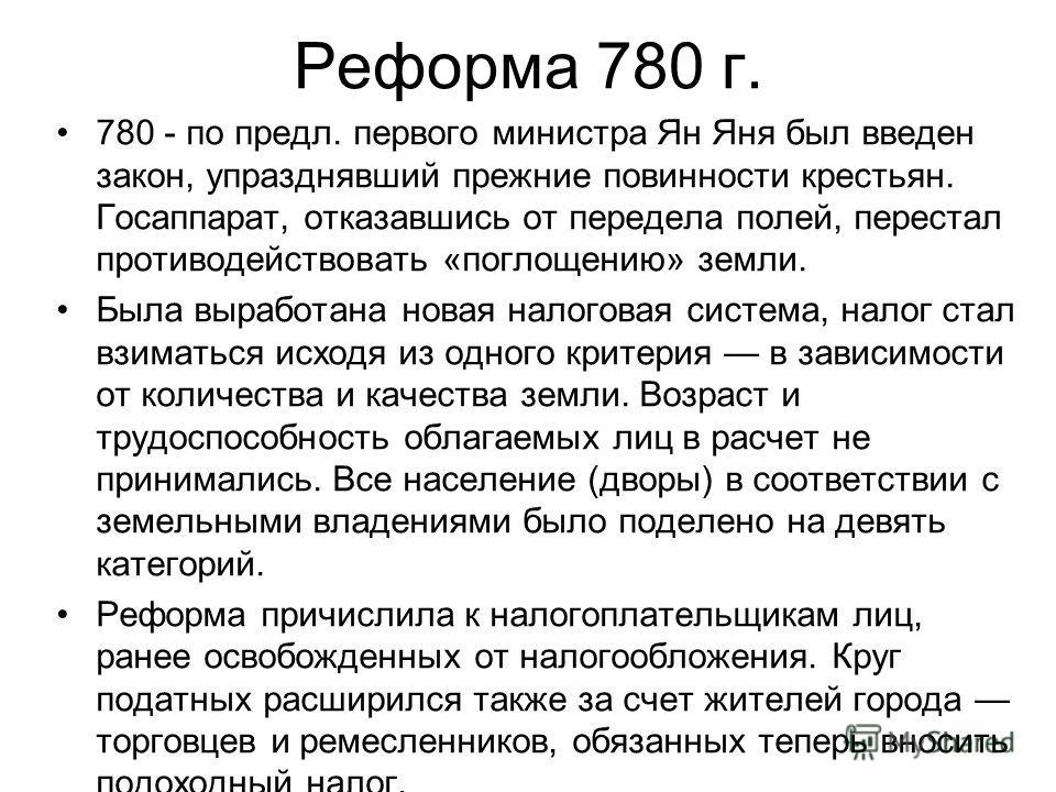 Реформа 780 г. 780 - по предл. первого министра Ян Яня был введен закон, упразднявший прежние повинности крестьян. Госаппарат, отказавшись от передела полей, перестал противодействовать «поглощению» земли. Была выработана новая налоговая система, нал
