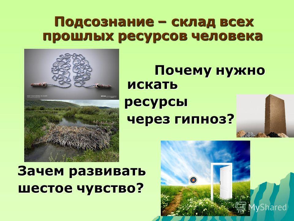 Подсознание – склад всех прошлых ресурсов человека Подсознание – склад всех прошлых ресурсов человека Почему нужно искать Почему нужно искать ресурсы ресурсы через гипноз? через гипноз? Зачем развивать шестое чувство?