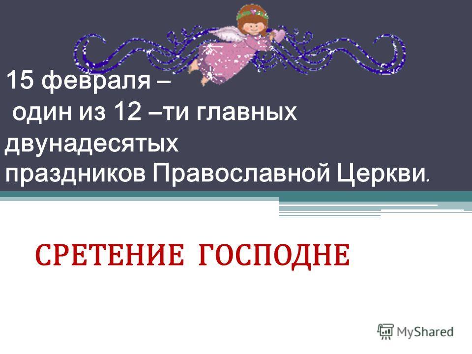 15 февраля – один из 12 –ти главных двунадесятых праздников Православной Церкви. СРЕТЕНИЕ ГОСПОДНЕ