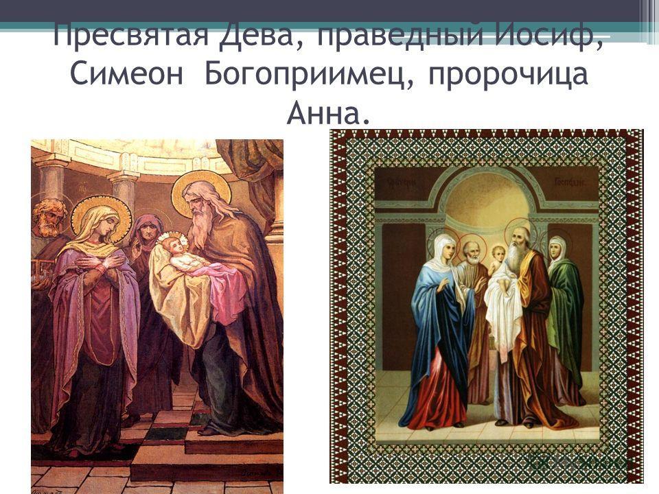Пресвятая Дева, праведный Иосиф, Симеон Богоприимец, пророчица Анна.
