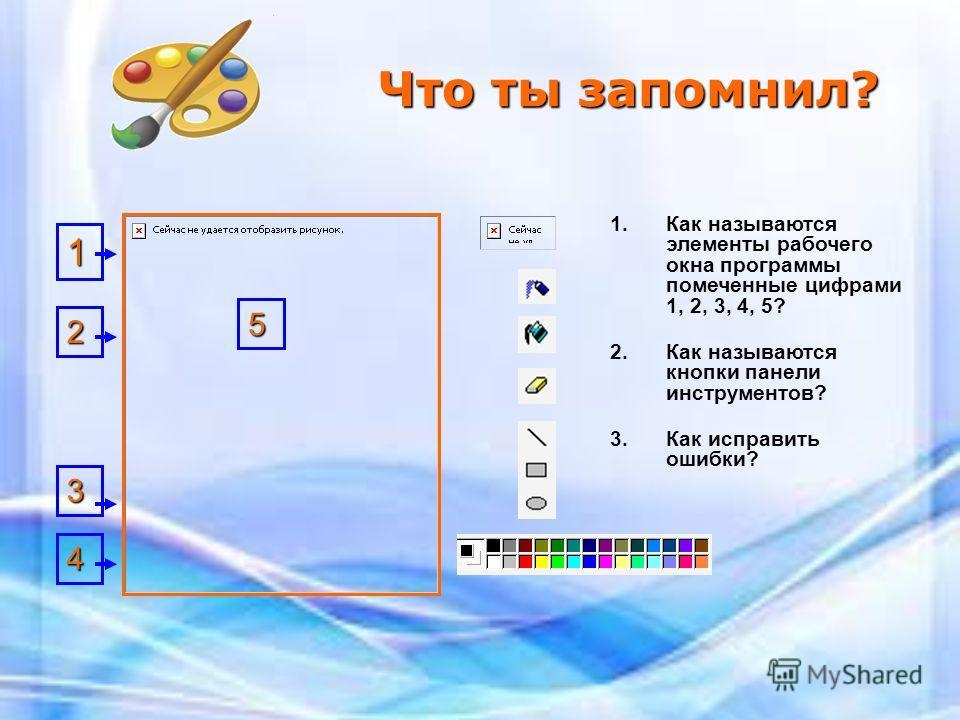 Что ты запомнил? 1. Как называются элементы рабочего окна программы помеченные цифрами 1, 2, 3, 4, 5? 2. Как называются кнопки панели инструментов? 3. Как исправить ошибки? 2 3 4 5 1