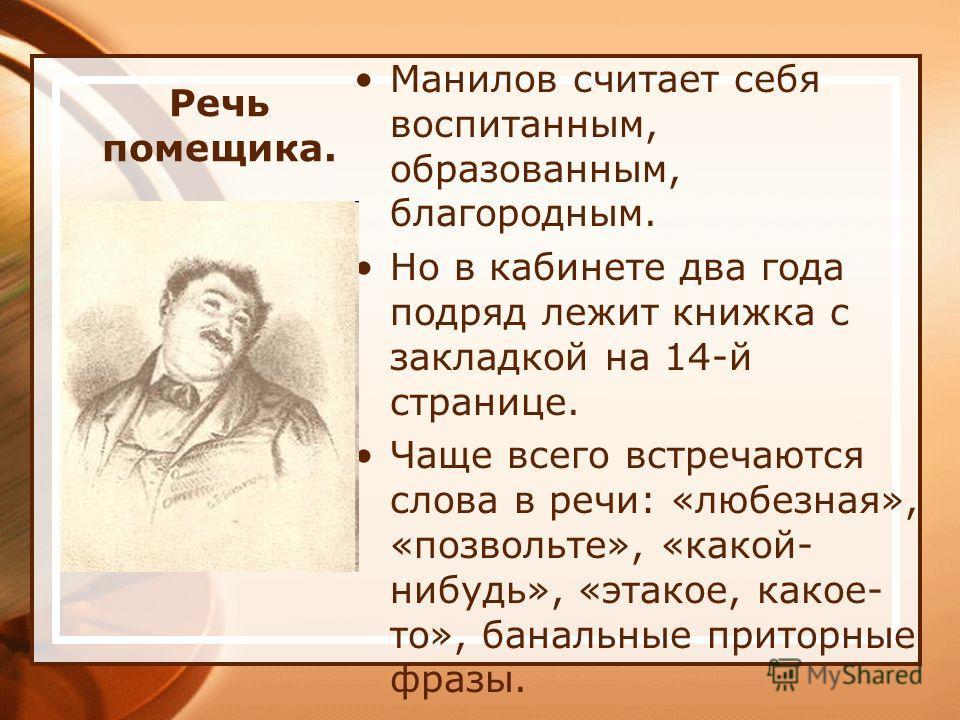 Речь помещика. Манилов считает себя воспитанным, образованным, благородным. Но в кабинете два года подряд лежит книжка с закладкой на 14-й странице. Чаще всего встречаются слова в речи: «любезная», «позвольте», «какой- нибудь», «этакое, какое- то», б