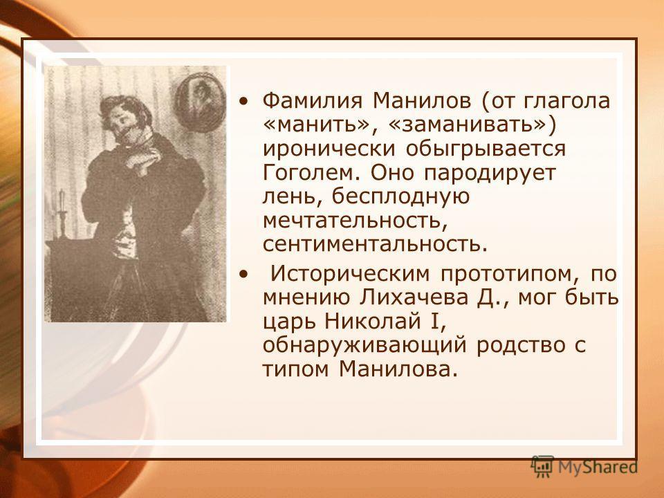 Фамилия Манилов (от глагола «манить», «заманивать») иронически обыгрывается Гоголем. Оно пародирует лень, бесплодную мечтательность, сентиментальность. Историческим прототипом, по мнению Лихачева Д., мог быть царь Николай I, обнаруживающий родство с