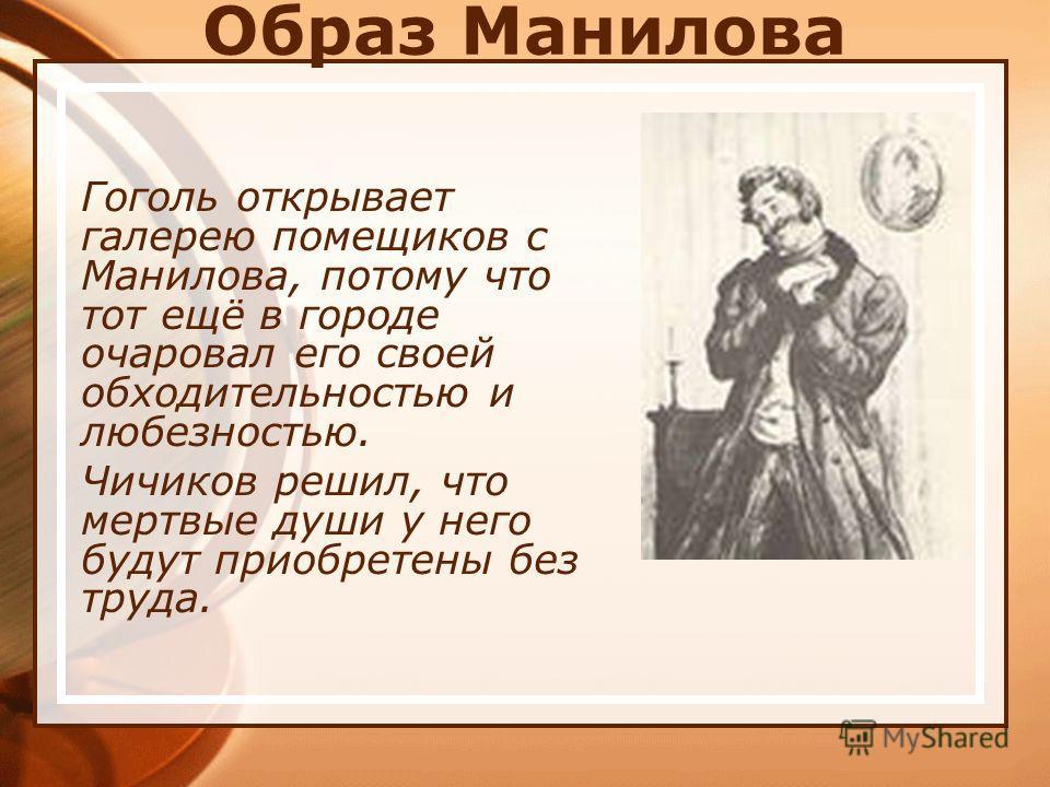Образ Манилова Гоголь открывает галерею помещиков с Манилова, потому что тот ещё в городе очаровал его своей обходительностью и любезностью. Чичиков решил, что мертвые души у него будут приобретены без труда.