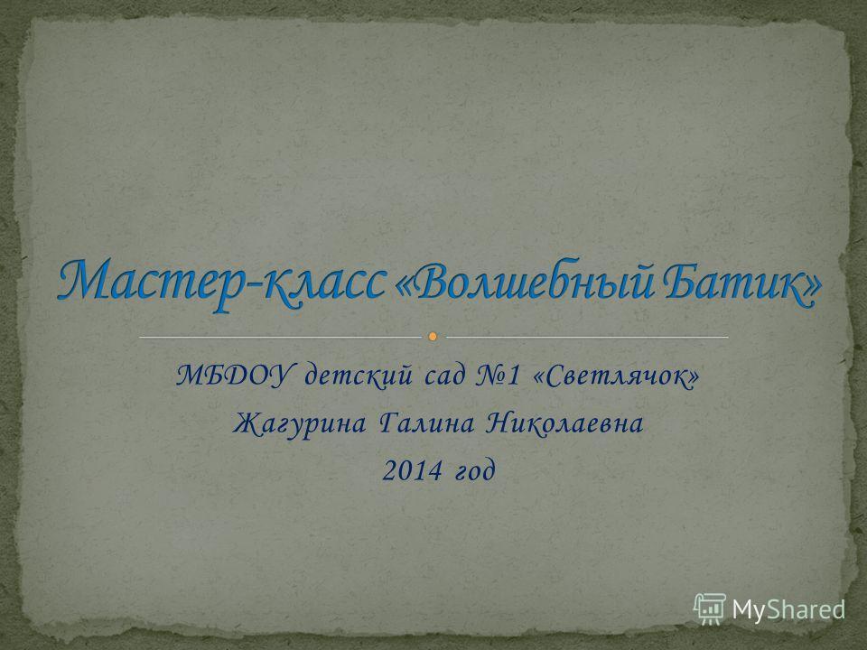 МБДОУ детский сад 1 «Светлячок» Жагурина Галина Николаевна 2014 год