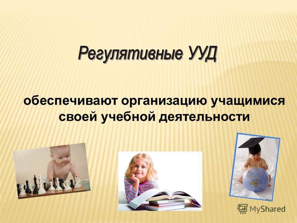 обеспечивают организацию учащимися своей учебной деятельности