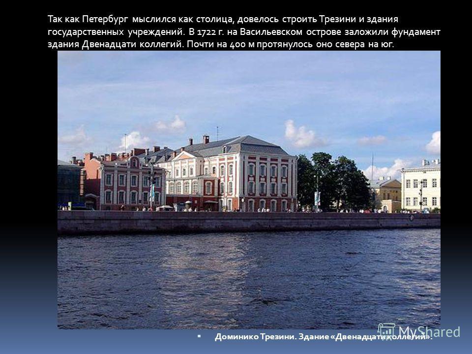 Доминико Трезини. Здание «Двенадцати коллегий». Так как Петербург мыслился как столица, довелось строить Трезини и здания государственных учреждений. В 1722 г. на Васильевском острове заложили фундамент здания Двенадцати коллегий. Почти на 400 м прот