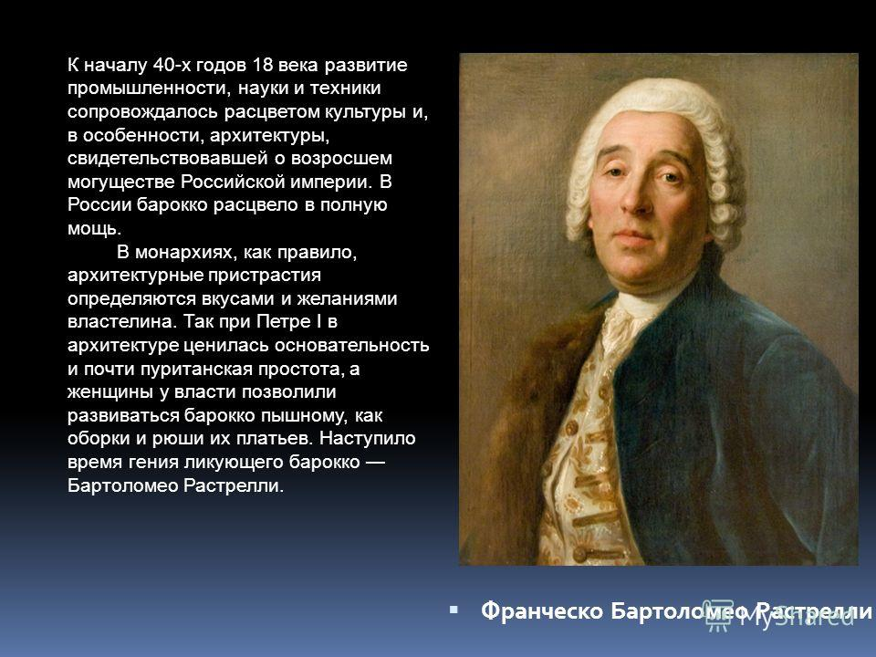 К началу 40-х годов 18 века развитие промышленности, науки и техники сопровождалось расцветом культуры и, в особенности, архитектуры, свидетельствовавшей о возросшем могуществе Российской империи. В России барокко расцвело в полную мощь. В монархиях,