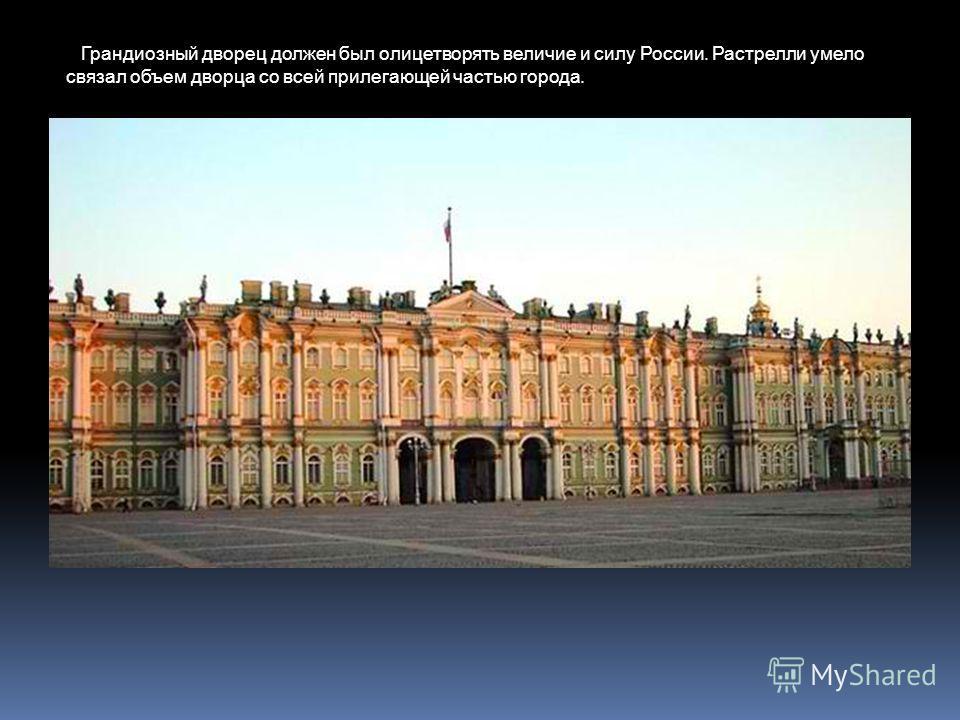 Зимний дворец Грандиозный дворец должен был олицетворять величие и силу России. Растрелли умело связал объем дворца со всей прилегающей частью города.