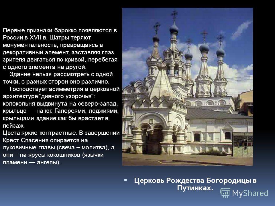 Церковь Рождества Богородицы в Путинках. Первые признаки барокко появляются в России в XVII в. Шатры теряют монументальность, превращаясь в декоративный элемент, заставляя глаз зрителя двигаться по кривой, перебегая с одного элемента на другой. Здани