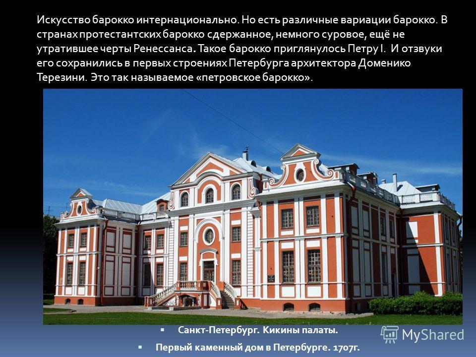 Санкт-Петербург. Кикины палаты. Первый каменный дом в Петербурге. 1707 г. Искусство барокко интернационально. Но есть различные вариации барокко. В странах протестантских барокко сдержанное, немного суровое, ещё не утратившее черты Ренессанса. Такое