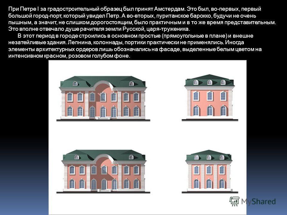 При Петре I за градостроительный образец был принят Амстердам. Это был, во-первых, первый большой город-порт, который увидел Петр. А во-вторых, пуританское барокко, будучи не очень пышным, а значит, не слишком дорогостоящим, было практичным и в то же