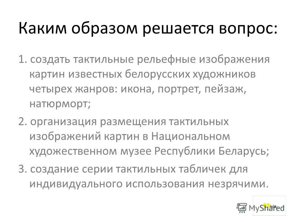 Каким образом решается вопрос: 1. создать тактильные рельефные изображения картин известных белорусских художников четырех жанров: икона, портрет, пейзаж, натюрморт; 2. организация размещения тактильных изображений картин в Национальном художественно