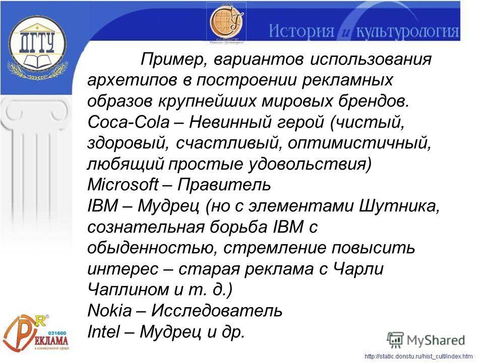 Пример, вариантов использования архетипов в построении рекламных образов крупнейших мировых брендов. Coca-Cola – Невинный герой (чистый, здоровый, счастливый, оптимистичный, любящий простые удовольствия) Microsoft – Правитель IBM – Мудрец (но с элеме