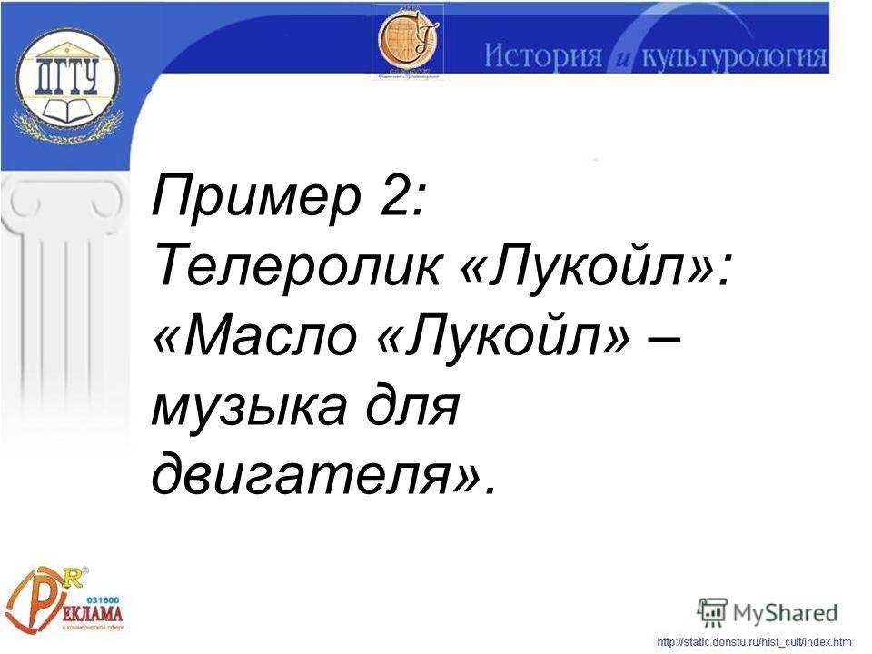 Пример 2: Телеролик «Лукойл»: «Масло «Лукойл» – музыка для двигателя».