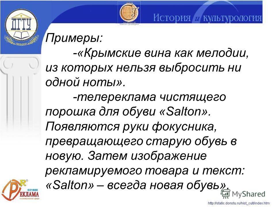 Примеры: -«Крымские вина как мелодии, из которых нельзя выбросить ни одной ноты». -телереклама чистящего порошка для обуви «Salton». Появляются руки фокусника, превращающего старую обувь в новую. Затем изображение рекламируемого товара и текст: «Salt
