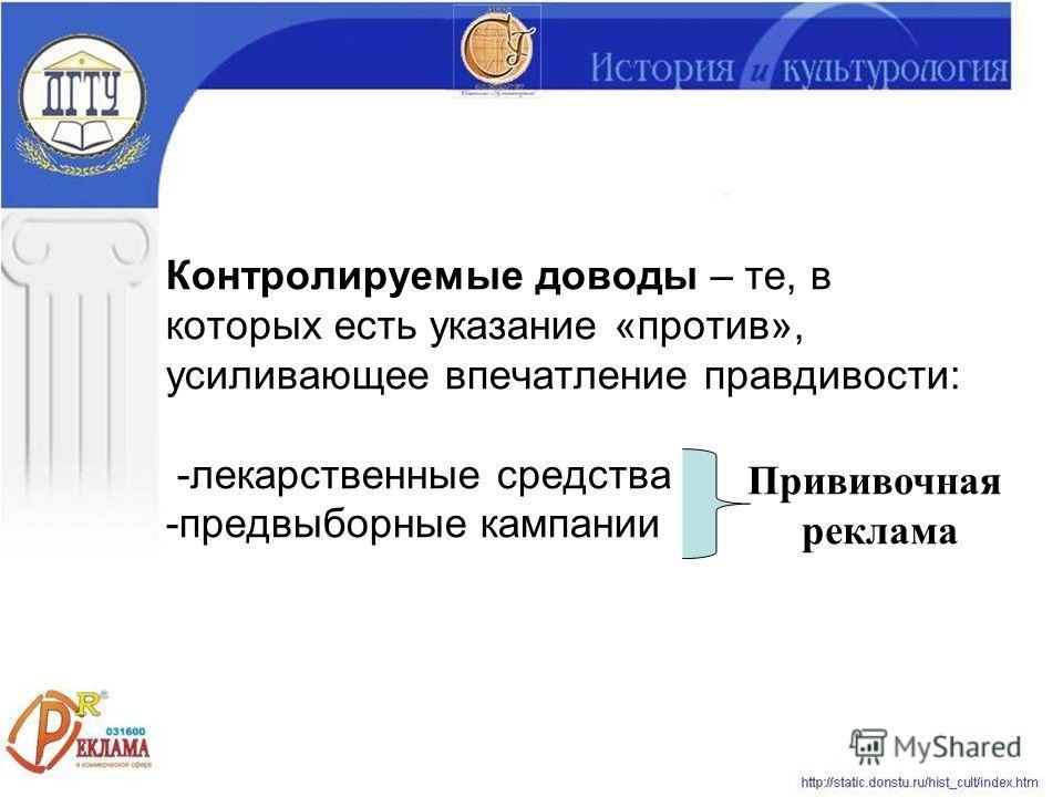 Контролируемые доводы – те, в которых есть указание «против», усиливающее впечатление правдивости: -лекарственные средства -предвыборные кампании Прививочная реклама